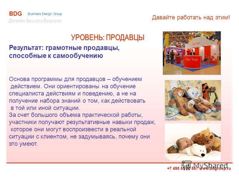 +7 495 50 50 567 www.bdgroup.ru BDG Business Design Group Результат: грамотные продавцы, способные к самообучению Основа программы для продавцов – обучением действием. Они ориентированы на обучение специалиста действиям и поведению, а не на получение