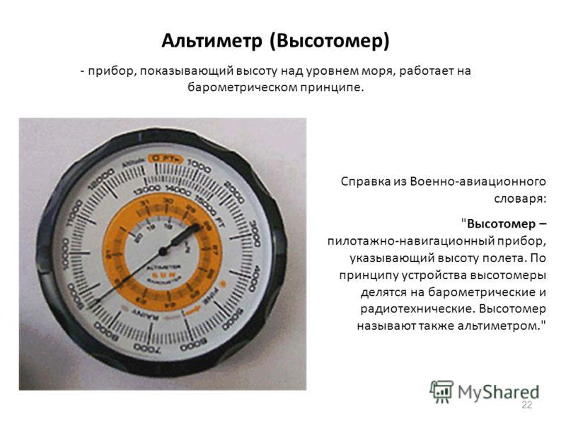 22 Альтиметр (Высотомер) - прибор, показывающий высоту над уровнем моря, работает на барометрическом принципе. Справка из Военно-авиационного словаря: