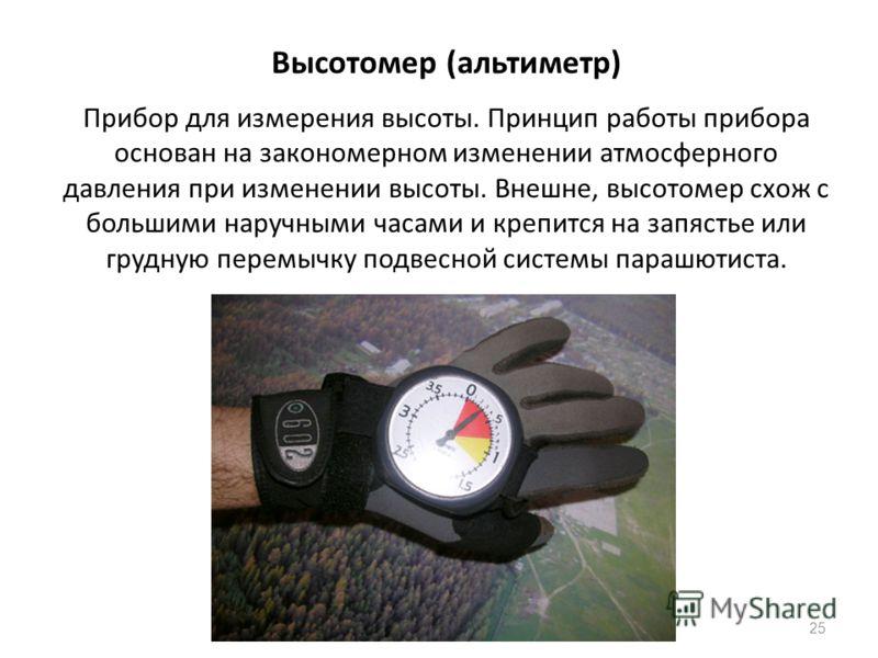 25 Высотомер (альтиметр) Прибор для измерения высоты. Принцип работы прибора основан на закономерном изменении атмосферного давления при изменении высоты. Внешне, высотомер схож с большими наручными часами и крепится на запястье или грудную перемычку