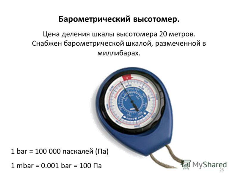 26 Барометрический высотомер. Цена деления шкалы высотомера 20 метров. Снабжен барометрической шкалой, размеченной в миллибарах. 1 bar = 100 000 паскалей (Пa) 1 mbar = 0.001 bar = 100 Пa