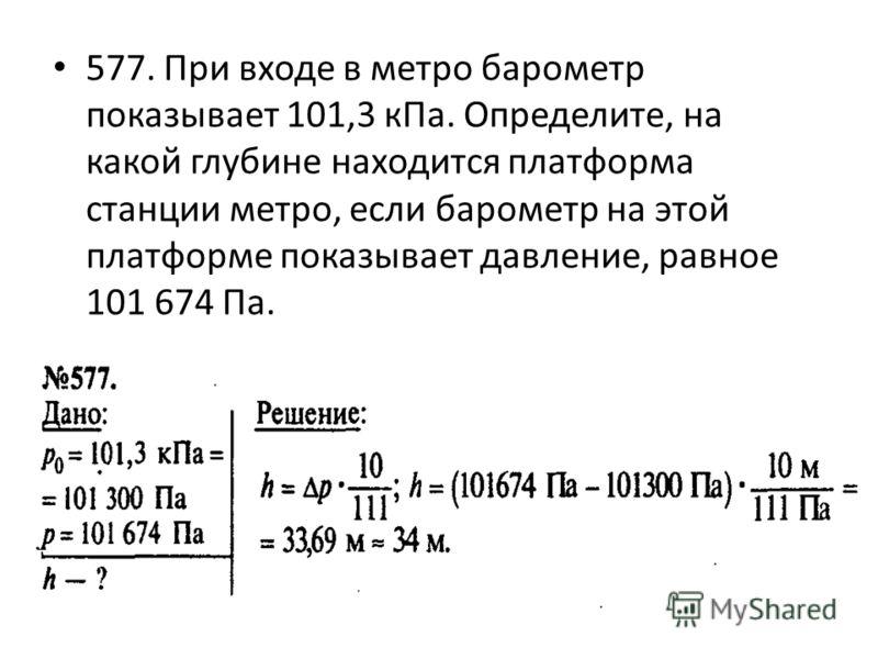 577. При входе в метро барометр показывает 101,3 кПа. Определите, на какой глубине находится платформа станции метро, если барометр на этой платформе показывает давление, равное 101 674 Па.