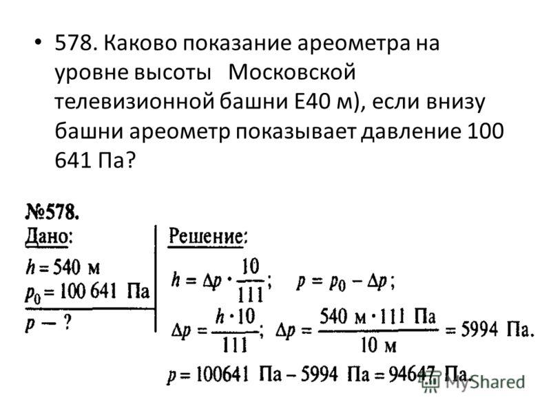 578. Каково показание ареометра на уровне высоты Московской телевизионной башни E40 м), если внизу башни ареометр показывает давление 100 641 Па?