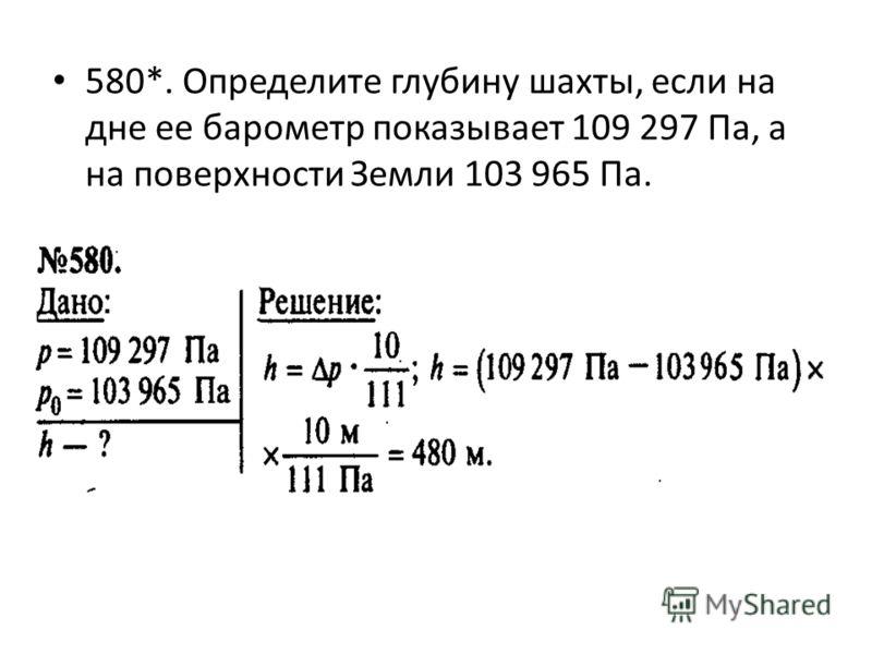 580*. Определите глубину шахты, если на дне ее барометр показывает 109 297 Па, а на поверхности Земли 103 965 Па.