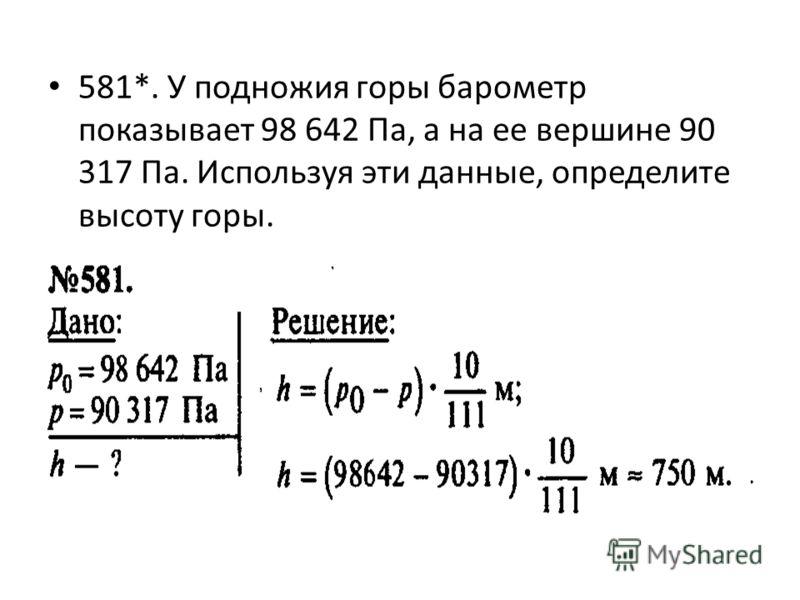 581*. У подножия горы барометр показывает 98 642 Па, а на ее вершине 90 317 Па. Используя эти данные, определите высоту горы.