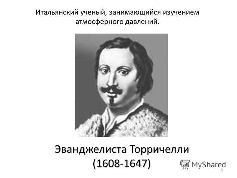 5 Эванджелиста Торричелли (1608-1647) Итальянский ученый, занимающийся изучением атмосферного давлений.