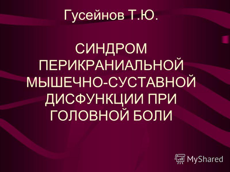 Гусейнов Т.Ю. СИНДРОМ ПЕРИКРАНИАЛЬНОЙ МЫШЕЧНО-СУСТАВНОЙ ДИСФУНКЦИИ ПРИ ГОЛОВНОЙ БОЛИ