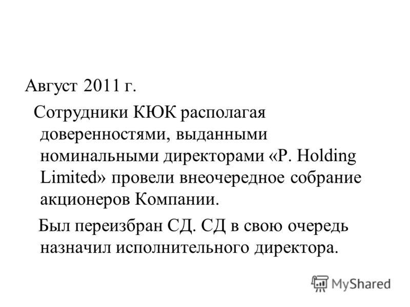 Август 2011 г. Сотрудники КЮК располагая доверенностями, выданными номинальными директорами «P. Holding Limited» провели внеочередное собрание акционеров Компании. Был переизбран СД. СД в свою очередь назначил исполнительного директора.