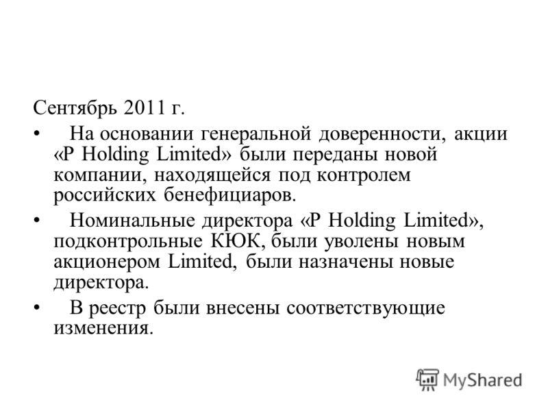 Сентябрь 2011 г. На основании генеральной доверенности, акции «P Holding Limited» были переданы новой компании, находящейся под контролем российских бенефициаров. Номинальные директора «P Holding Limited», подконтрольные КЮК, были уволены новым акцио