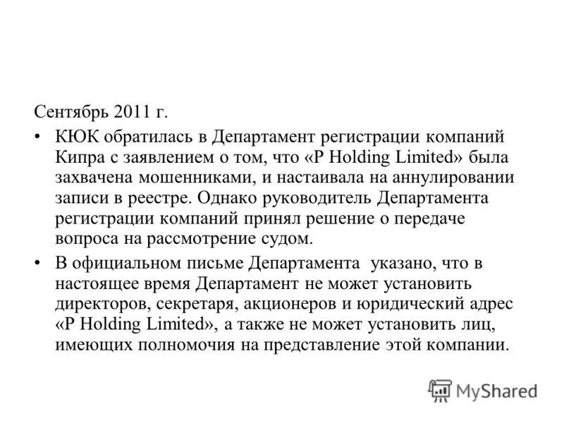 Сентябрь 2011 г. КЮК обратилась в Департамент регистрации компаний Кипра с заявлением о том, что «P Holding Limited» была захвачена мошенниками, и настаивала на аннулировании записи в реестре. Однако руководитель Департамента регистрации компаний при