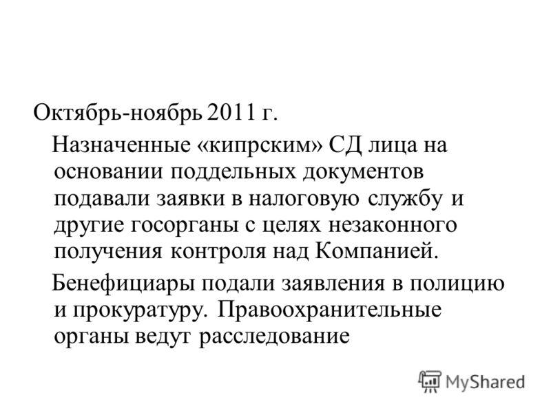 Октябрь-ноябрь 2011 г. Назначенные «кипрским» СД лица на основании поддельных документов подавали заявки в налоговую службу и другие госорганы с целях незаконного получения контроля над Компанией. Бенефициары подали заявления в полицию и прокуратуру.