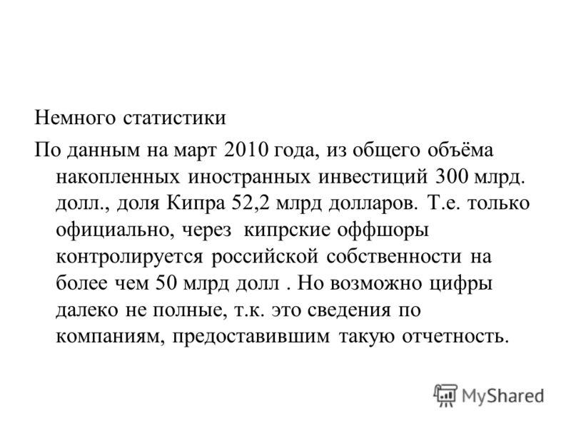 Немного статистики По данным на март 2010 года, из общего объёма накопленных иностранных инвестиций 300 млрд. долл., доля Кипра 52,2 млрд долларов. Т.е. только официально, через кипрские оффшоры контролируется российской собственности на более чем 50