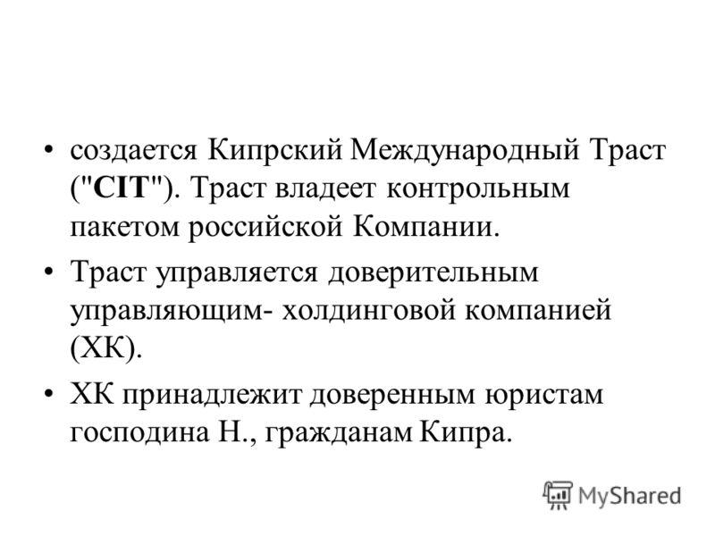 создается Кипрский Международный Траст (CIT). Траст владеет контрольным пакетом российской Компании. Траст управляется доверительным управляющим- холдинговой компанией (ХК). ХК принадлежит доверенным юристам господина Н., гражданам Кипра.