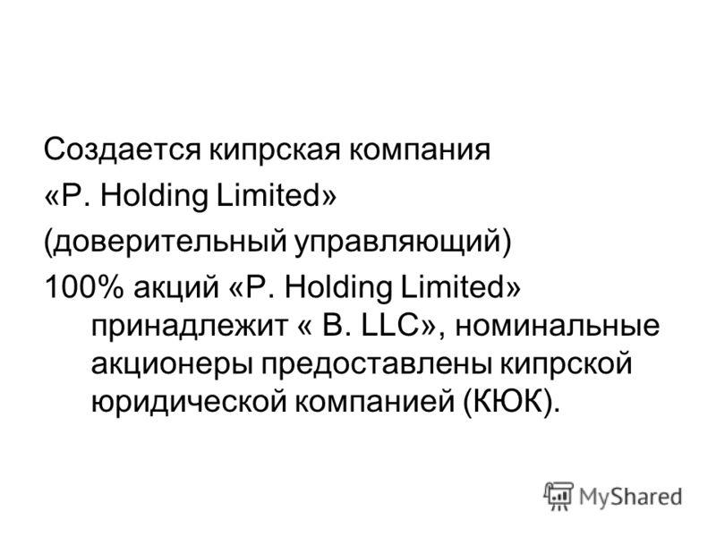 Создается кипрская компания «Р. Holding Limited» (доверительный управляющий) 100% акций «Р. Holding Limited» принадлежит « B. LLC», номинальные акционеры предоставлены кипрской юридической компанией (КЮК).