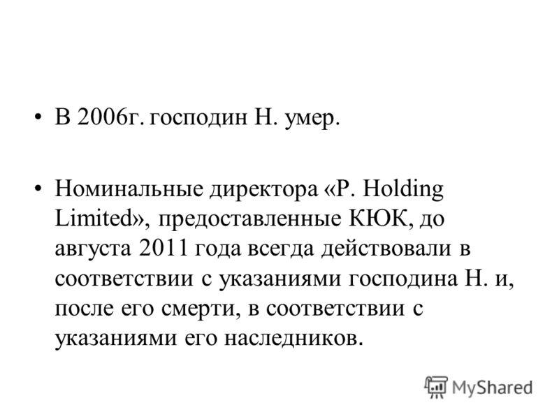 В 2006г. господин Н. умер. Номинальные директора «P. Holding Limited», предоставленные КЮК, до августа 2011 года всегда действовали в соответствии с указаниями господина Н. и, после его смерти, в соответствии с указаниями его наследников.
