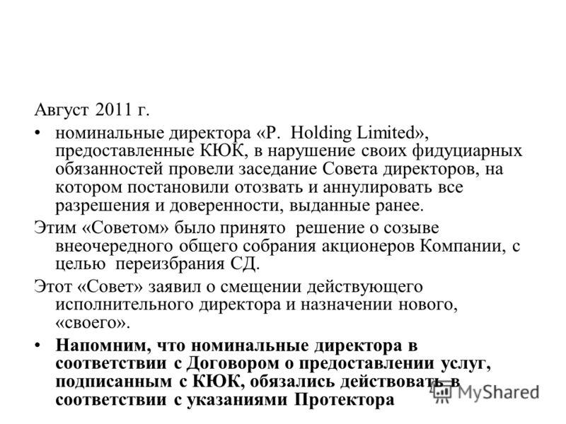 Август 2011 г. номинальные директора «P. Holding Limited», предоставленные КЮК, в нарушение своих фидуциарных обязанностей провели заседание Совета директоров, на котором постановили отозвать и аннулировать все разрешения и доверенности, выданные ран