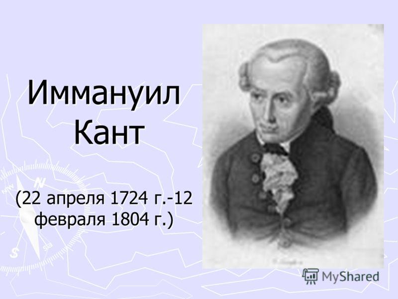 Иммануил Кант (22 апреля 1724 г.-12 февраля 1804 г.) Иммануил Кант (22 апреля 1724 г.-12 февраля 1804 г.)