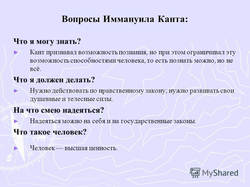 Вопросы Иммануила Канта: Что я могу знать? Кант признавал возможность познания, но при этом ограничивал эту возможность способностями человека, то есть познать можно, но не всё. Что я должен делать? Нужно действовать по нравственному закону; нужно ра