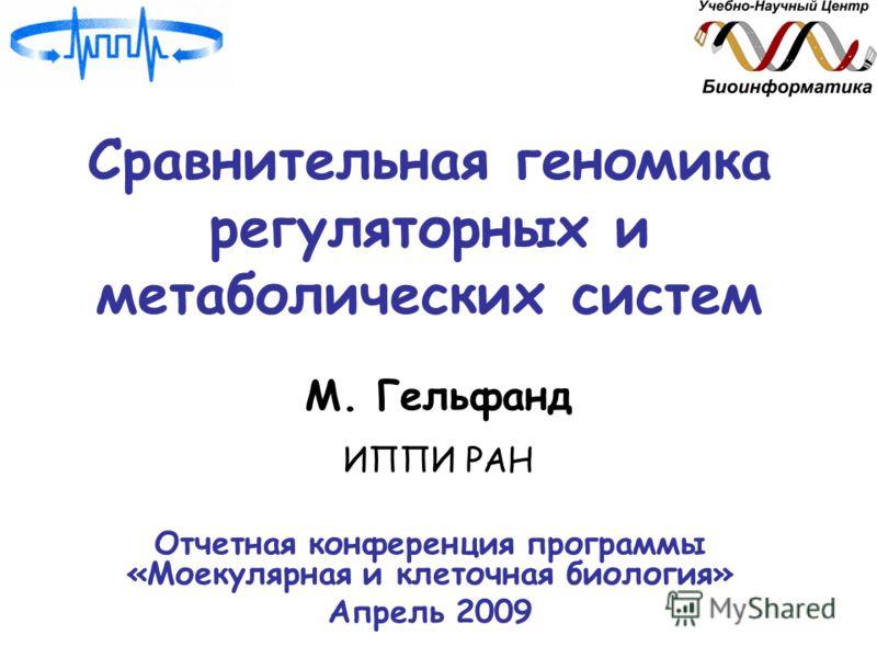 Сравнительная геномика регуляторных и метаболических систем М. Гельфанд ИППИ РАН Отчетная конференция программы «Моекулярная и клеточная биология» Апрель 2009