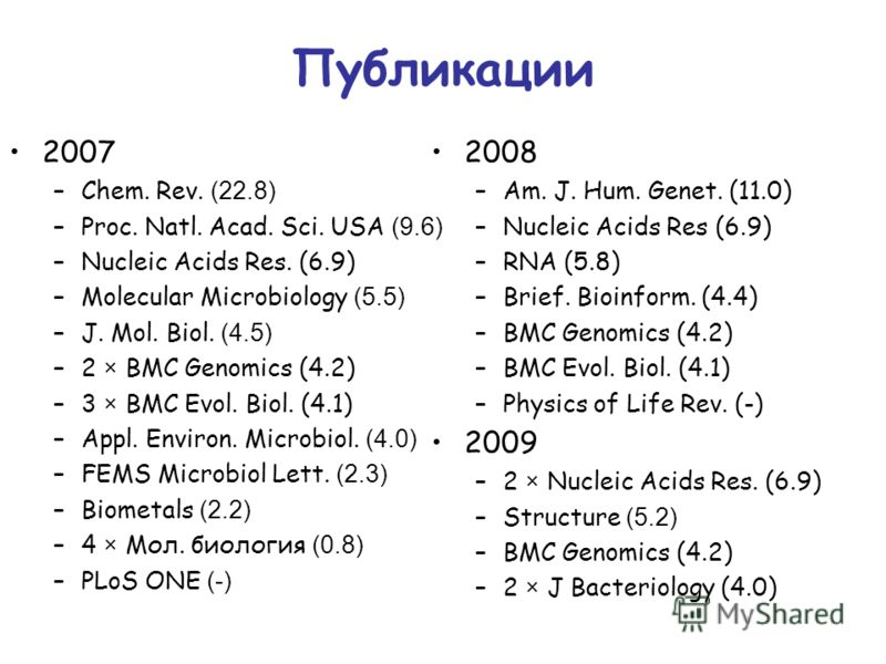 Публикации 2007 –Chem. Rev. (22.8) –Proc. Natl. Acad. Sci. USA (9.6) –Nucleic Acids Res. (6.9) –Molecular Microbiology (5.5) –J. Mol. Biol. (4.5) –2 × BMC Genomics (4.2) –3 × BMC Evol. Biol. (4.1) –Appl. Environ. Microbiol. (4.0) –FEMS Microbiol Lett
