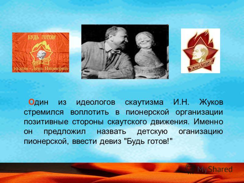 Один из идеологов скаутизма И.Н. Жуков стремился воплотить в пионерской организации позитивные стороны скаутского движения. Именно он предложил назвать детскую оганизацию пионерской, ввести девиз Будь готов!