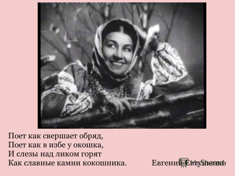 Поет как свершает обряд, Поет как в избе у окошка, И слезы над ликом горят Как славные камни кокошника. Евгений Евтушенко