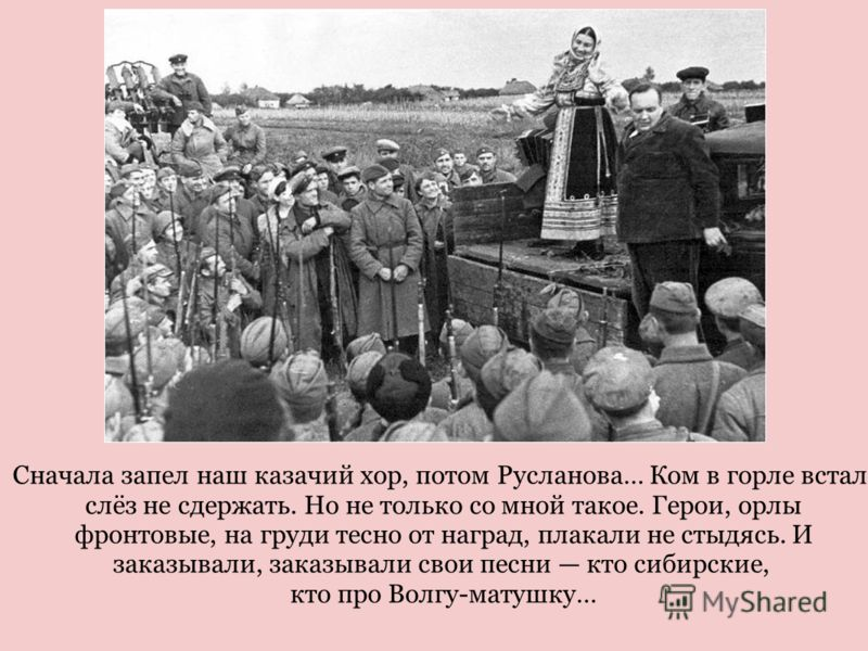 Сначала запел наш казачий хор, потом Русланова… Ком в горле встал, слёз не сдержать. Но не только со мной такое. Герои, орлы фронтовые, на груди тесно от наград, плакали не стыдясь. И заказывали, заказывали свои песни кто сибирские, кто про Волгу-мат