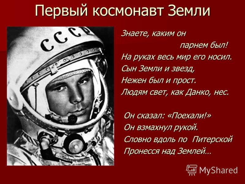 Первый космонавт Земли Знаете, каким он парнем был! парнем был! На руках весь мир его носил. Сын Земли и звезд, Нежен был и прост. Людям свет, как Данко, нес. Он сказал: «Поехали!» Он сказал: «Поехали!» Он взмахнул рукой. Он взмахнул рукой. Словно вд