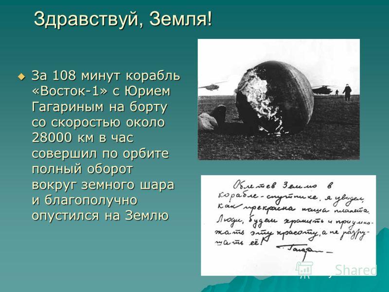 За 108 минут корабль «Восток-1» с Юрием Гагариным на борту со скоростью около 28000 км в час совершил по орбите полный оборот вокруг земного шара и благополучно опустился на Землю За 108 минут корабль «Восток-1» с Юрием Гагариным на борту со скорость