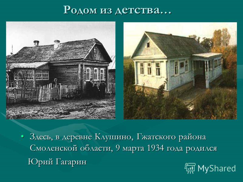 Родом из детства … Здесь, в деревне Клушино, Гжатского района Смоленской области, 9 марта 1934 года родился Юрий Гагарин