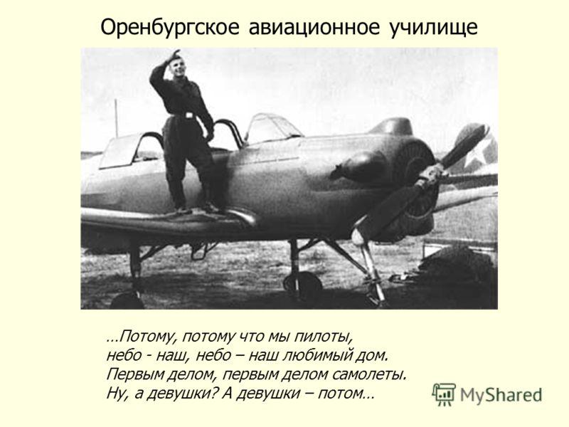 Оренбургское авиационное училище …Потому, потому что мы пилоты, небо - наш, небо – наш любимый дом. Первым делом, первым делом самолеты. Ну, а девушки? А девушки – потом…