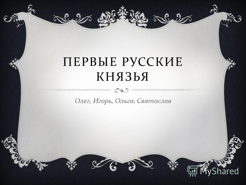 ПЕРВЫЕ РУССКИЕ КНЯЗЬЯ Олег, Игорь, Ольга, Святослав