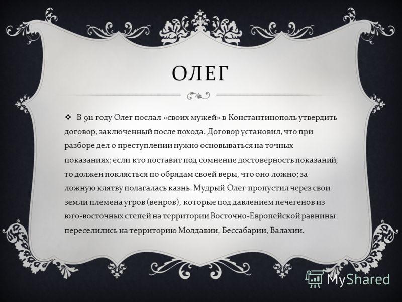 ОЛЕГ В 911 году Олег послал « своих мужей » в Константинополь утвердить договор, заключенный после похода. Договор установил, что при разборе дел о преступлении нужно основываться на точных показаниях ; если кто поставит под сомнение достоверность по