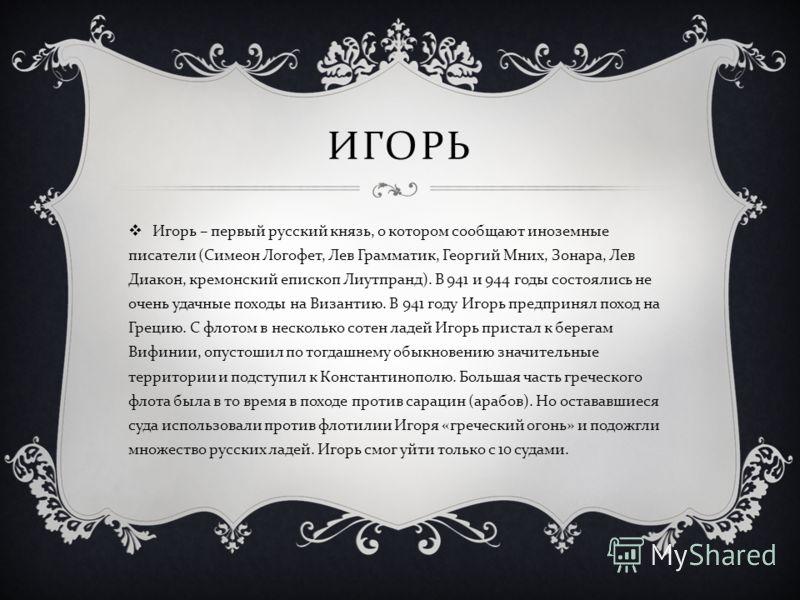 ИГОРЬ Игорь – первый русский князь, о котором сообщают иноземные писатели ( Симеон Логофет, Лев Грамматик, Георгий Мних, Зонара, Лев Диакон, кремонский епископ Лиутпранд ). В 941 и 944 годы состоялись не очень удачные походы на Византию. В 941 году И