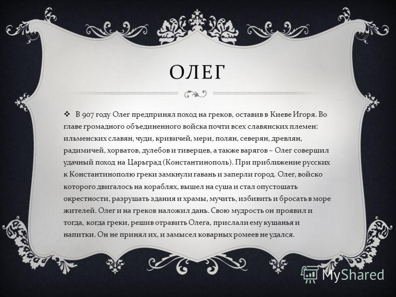 ОЛЕГ В 907 году Олег предпринял поход на греков, оставив в Киеве Игоря. Во главе громадного объединенного войска почти всех славянских племен : ильменских славян, чуди, кривичей, мери, полян, северян, древлян, радимичей, хорватов, дулебов и тиверцев,