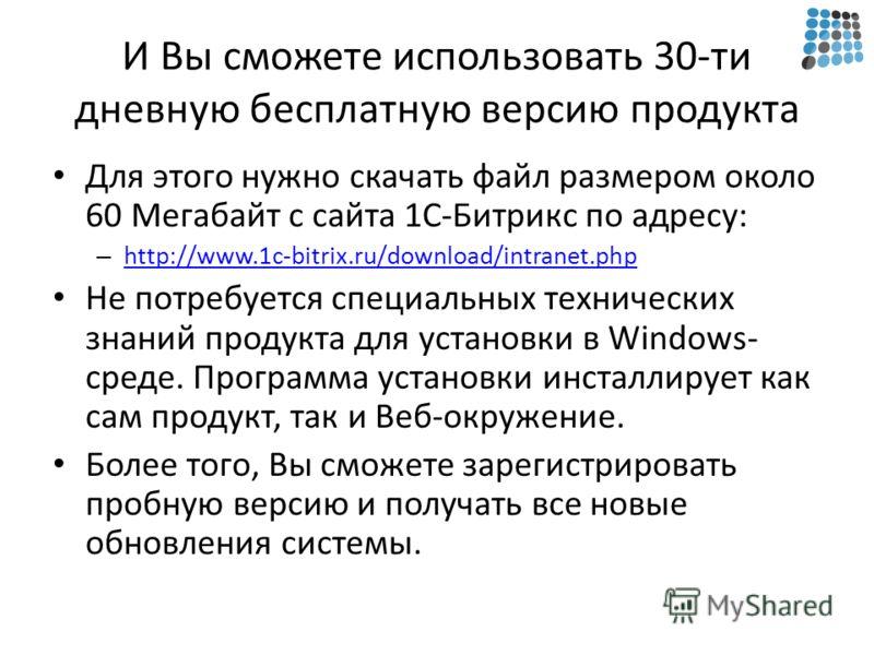 И Вы сможете использовать 30-ти дневную бесплатную версию продукта Для этого нужно скачать файл размером около 60 Мегабайт с сайта 1С-Битрикс по адресу: – http://www.1c-bitrix.ru/download/intranet.php http://www.1c-bitrix.ru/download/intranet.php Не