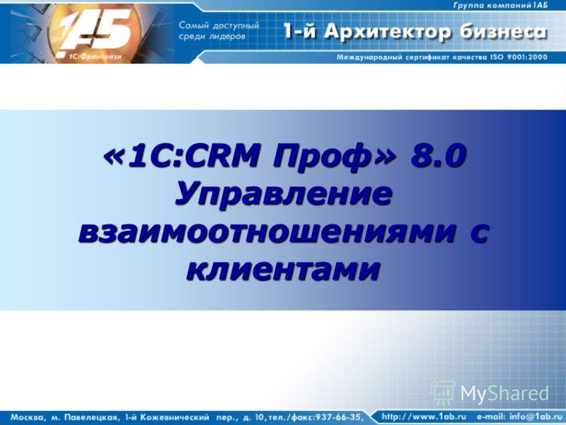 «1С:CRM Проф» 8.0 Управление взаимоотношениями с клиентами