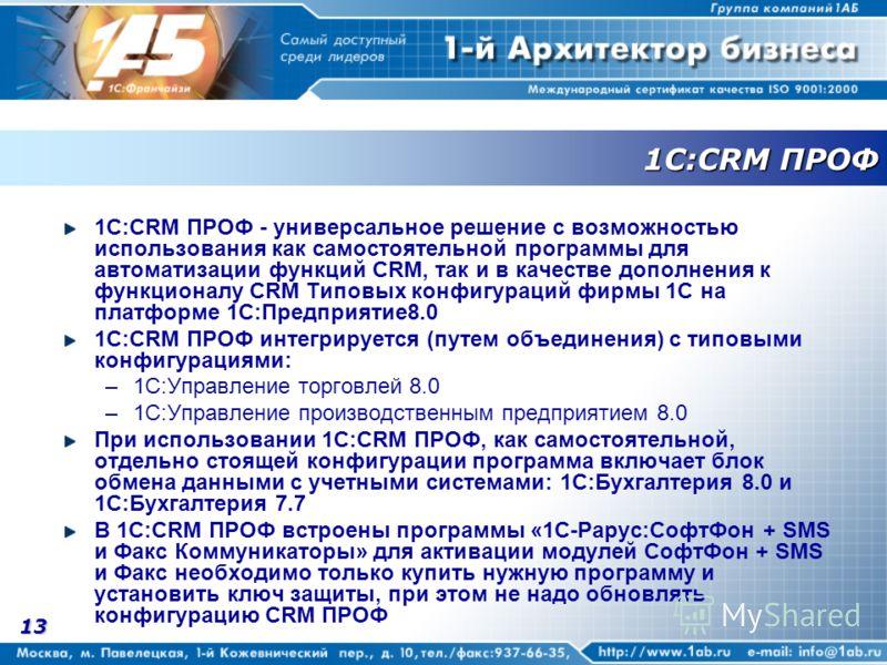 13 1С:CRM ПРОФ 1С:CRM ПРОФ - универсальное решение с возможностью использования как самостоятельной программы для автоматизации функций CRM, так и в качестве дополнения к функционалу CRM Типовых конфигураций фирмы 1С на платформе 1С:Предприятие8.0 1С