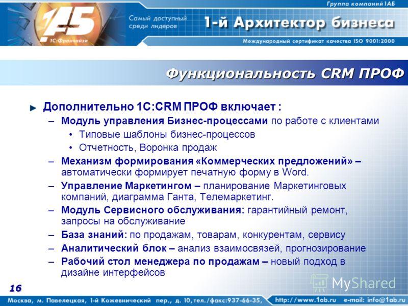 16 Функциональность CRM ПРОФ Дополнительно 1С:CRM ПРОФ включает : –Модуль управления Бизнес-процессами по работе с клиентами Типовые шаблоны бизнес-процессов Отчетность, Воронка продаж –Механизм формирования «Коммерческих предложений» – автоматически