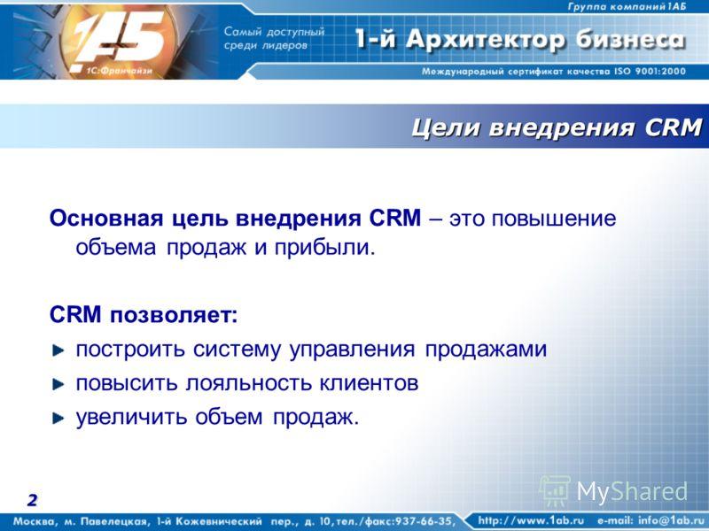 2 Цели внедрения CRM Основная цель внедрения CRM – это повышение объема продаж и прибыли. CRM позволяет: построить систему управления продажами повысить лояльность клиентов увеличить объем продаж.