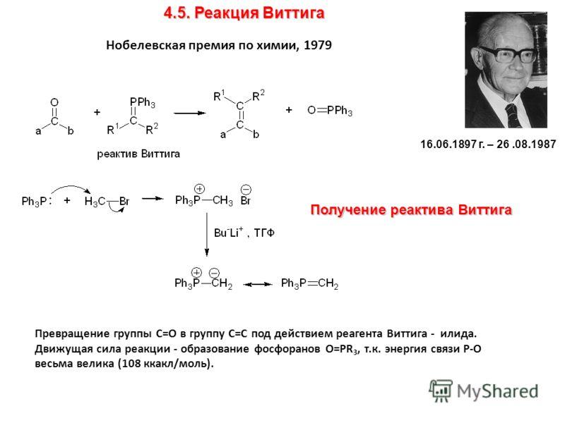 4.5. Реакция Виттига Превращение группы C=O в группу С=С под действием реагента Виттига - илида. Движущая сила реакции - образование фосфоранов О=PR 3, т.к. энергия связи Р-О весьма велика (108 ккакл/моль). Получение реактива Виттига 16.06.1897 г. –