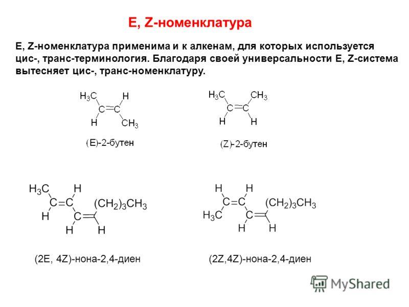 E, Z-номенклатура E, Z-номенклатура применима и к алкенам, для которых используется цис-, транс-терминология. Благодаря своей универсальности E, Z-система вытесняет цис-, транс-номенклатуру. (2E, 4Z)-нона-2,4-диен(2Z,4Z)-нона-2,4-диен