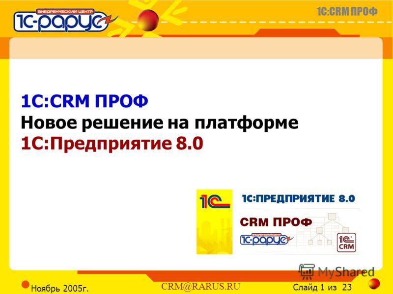 1C:CRM ПРОФ Слайд 1 из 23 CRM@RARUS.RU Ноябрь 2005г. 1C:CRM ПРОФ Новое решение на платформе 1С:Предприятие 8.0