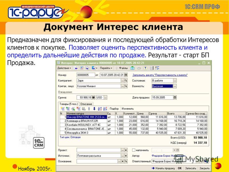 1C:CRM ПРОФ Слайд 15 из 23 CRM@RARUS.RU Ноябрь 2005г. Документ Интерес клиента Предназначен для фиксирования и последующей обработки Интересов клиентов к покупке. Позволяет оценить перспективность клиента и определить дальнейшие действия по продаже.
