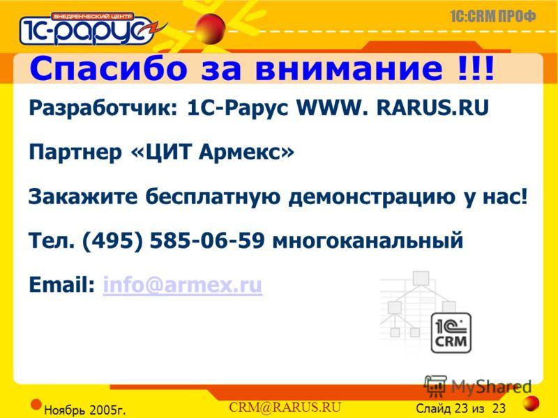 1C:CRM ПРОФ Слайд 23 из 23 CRM@RARUS.RU Ноябрь 2005г. Разработчик: 1С-Рарус WWW. RARUS.RU Партнер «ЦИТ Армекс» Закажите бесплатную демонстрацию у нас! Тел. (495) 585-06-59 многоканальный Email: info@armex.ruinfo@armex.ru Спасибо за внимание !!!