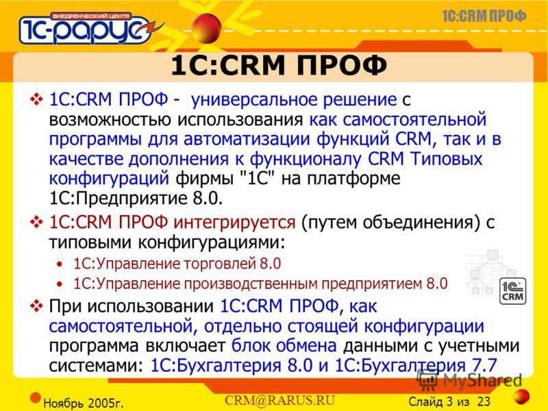 1C:CRM ПРОФ Слайд 3 из 23 CRM@RARUS.RU Ноябрь 2005г. 1С:CRM ПРОФ 1С:CRM ПРОФ - универсальное решение с возможностью использования как самостоятельной программы для автоматизации функций CRM, так и в качестве дополнения к функционалу CRM Типовых конфи