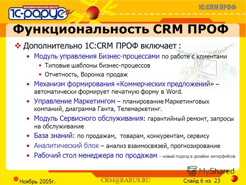 1C:CRM ПРОФ Слайд 6 из 23 CRM@RARUS.RU Ноябрь 2005г. Функциональность CRM ПРОФ Дополнительно 1С:CRM ПРОФ включает : Модуль управления Бизнес-процессами по работе с клиентами Типовые шаблоны бизнес-процессов Отчетность, Воронка продаж Механизм формиро