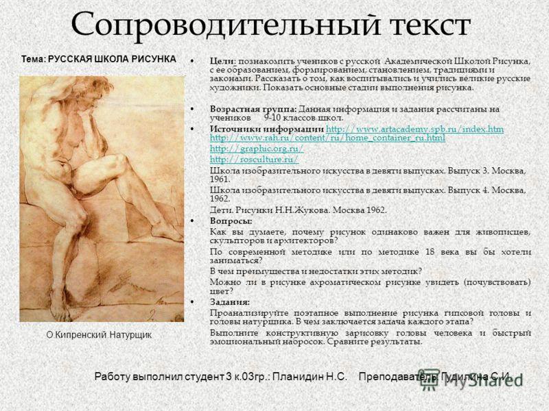 Сопроводительный текст Цели : познакомить учеников с русской Академической Школой Рисунка, с ее образованием, формированием, становлением, традициями и законами. Рассказать о том, как воспитывались и учились великие русские художники. Показать основн