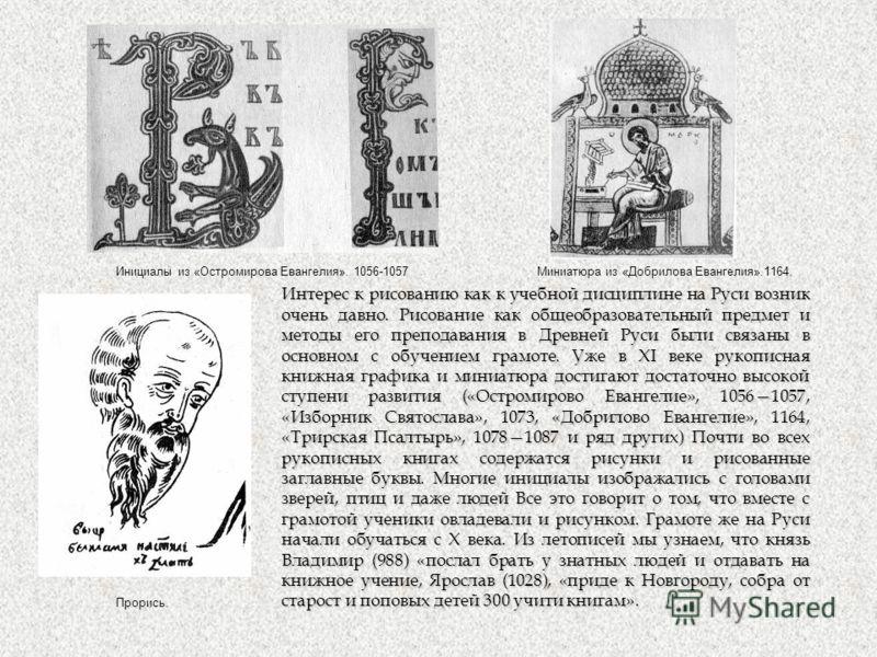 Интерес к рисованию как к учебной дисциплине на Руси возник очень давно. Рисование как общеобразовательный предмет и методы его преподавания в Древней Руси были связаны в основном с обучением грамоте. Уже в XI веке рукописная книжная графика и миниат