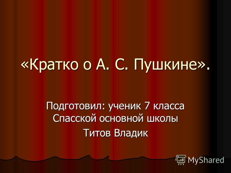 «Кратко о А. С. Пушкине». Подготовил: ученик 7 класса Спасской основной школы Титов Владик