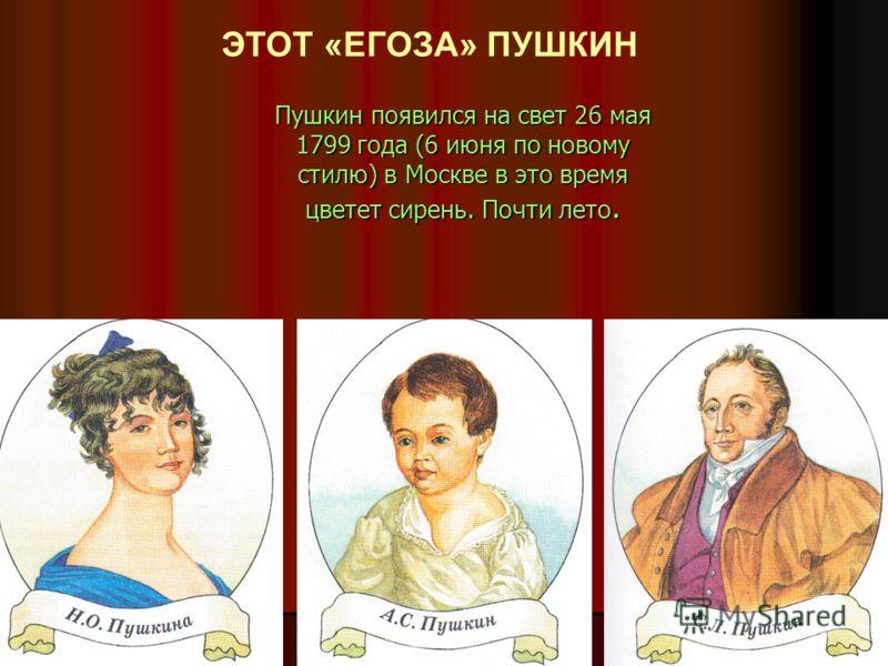 Пушкин появился на свет 26 мая 1799 года (6 июня по новому стилю) в Москве в это время цветет сирень. Почти лето. ЭТОТ «ЕГОЗА» ПУШКИН